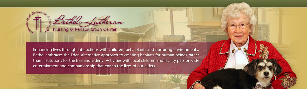 Enhancing lives through interactions with children, pets, plants and nurturing environments.  Bethel embreaces the Eden Alternative approach to creating habitats for human beings rather than institutions for the frail and elderly.  Activities with local children and resident pets provide entertainment and companionship that enrich the lives of our elders.